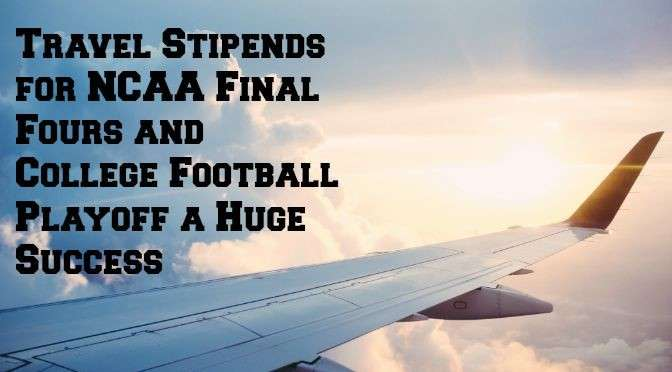 Travel Stipends for NCAA Final Fours and College Football Playoff a Huge Success